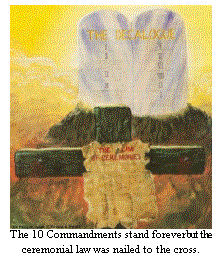 The Ceremonial law was nailed to the cross but the 10 commandments stand forever.